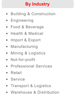 By Industry �	Building & Construction  �	Engineering  �	Food & Beverage  �	Health & Medical  �	Import & Export  �	Manufacturing  �	Mining & Logistics  �	Not-for-profit  �	Professional Services  �	Retail  �	Service  �	Transport & Logistics  �	Warehouse & Distribution